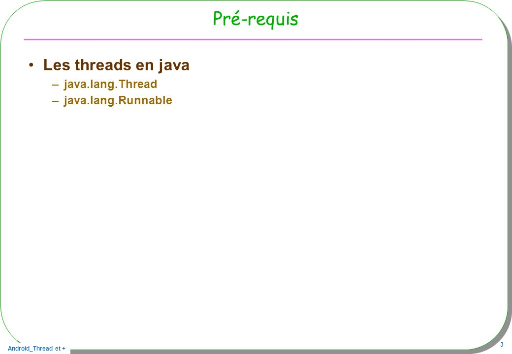 Android_Thread et + 3 Pré-requis Les threads en java –java.lang.Thread –java.lang.Runnable