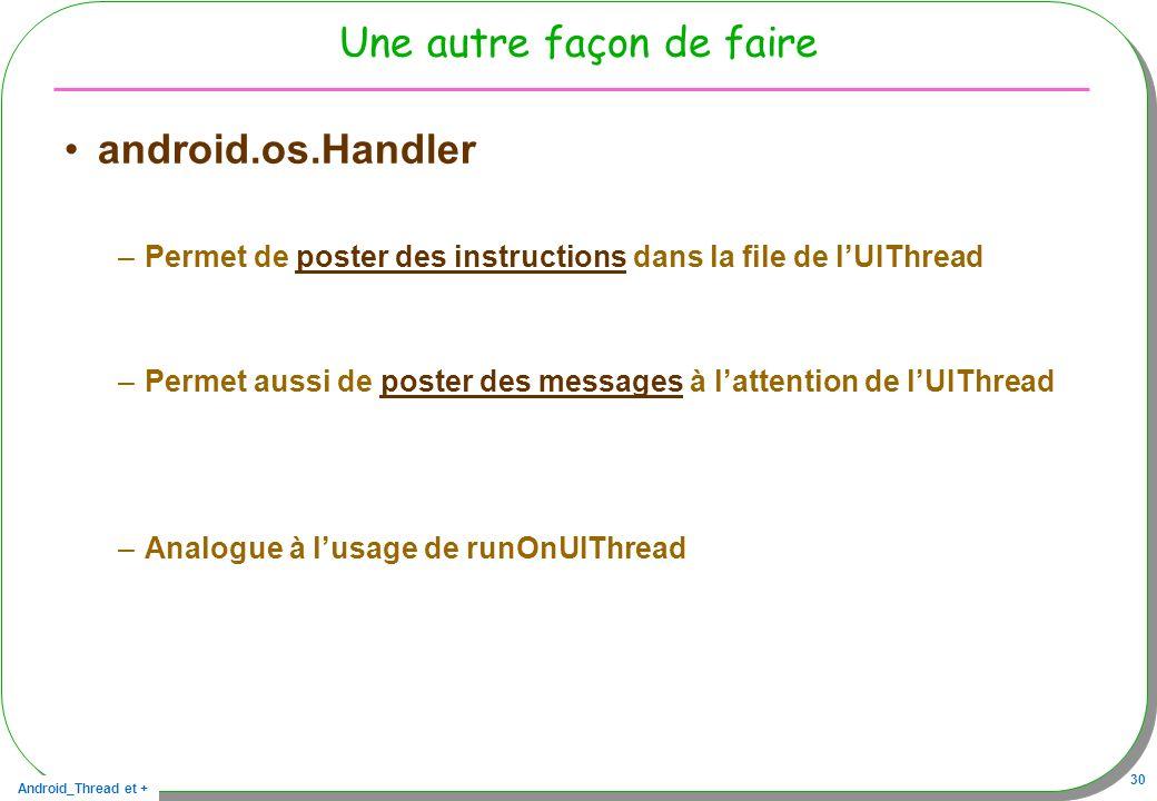 Android_Thread et + 30 Une autre façon de faire android.os.Handler –Permet de poster des instructions dans la file de lUIThread –Permet aussi de poste