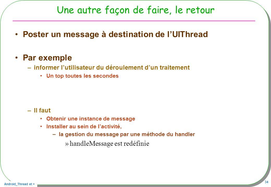 Android_Thread et + 34 Une autre façon de faire, le retour Poster un message à destination de lUIThread Par exemple –informer lutilisateur du déroulem