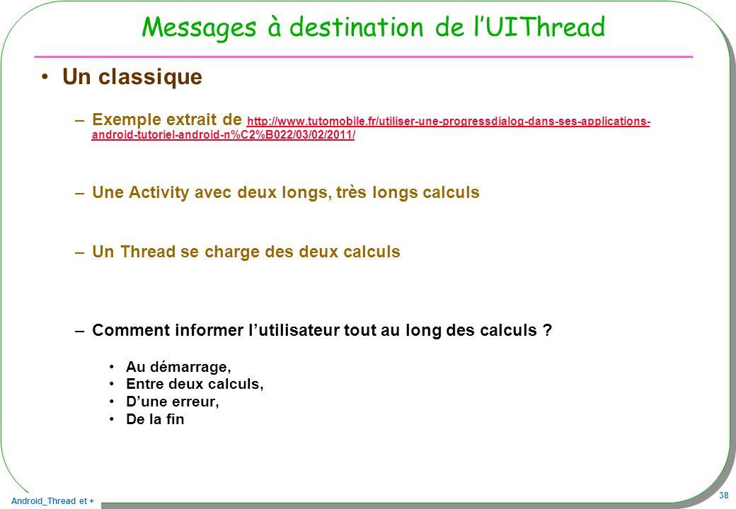 Android_Thread et + 38 Messages à destination de lUIThread Un classique –Exemple extrait de http://www.tutomobile.fr/utiliser-une-progressdialog-dans-
