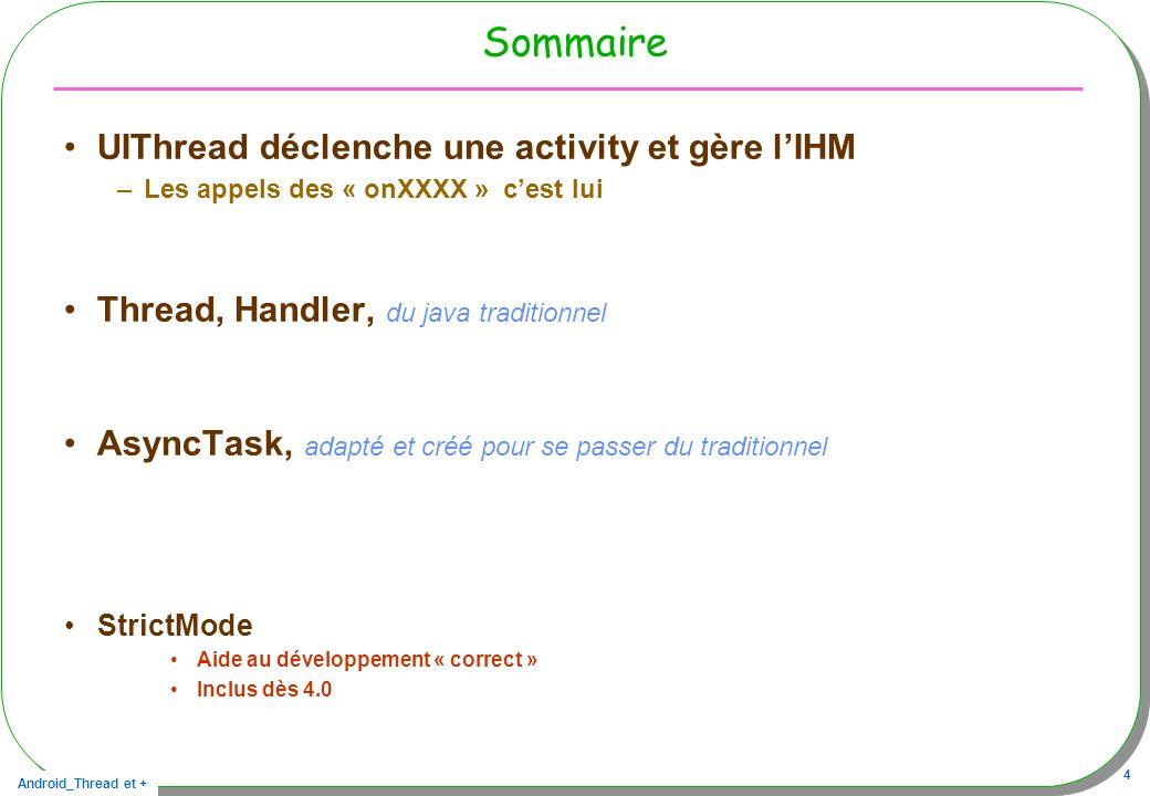 Android_Thread et + 4 Sommaire UIThread déclenche une activity et gère lIHM –Les appels des « onXXXX » cest lui Thread, Handler, du java traditionnel