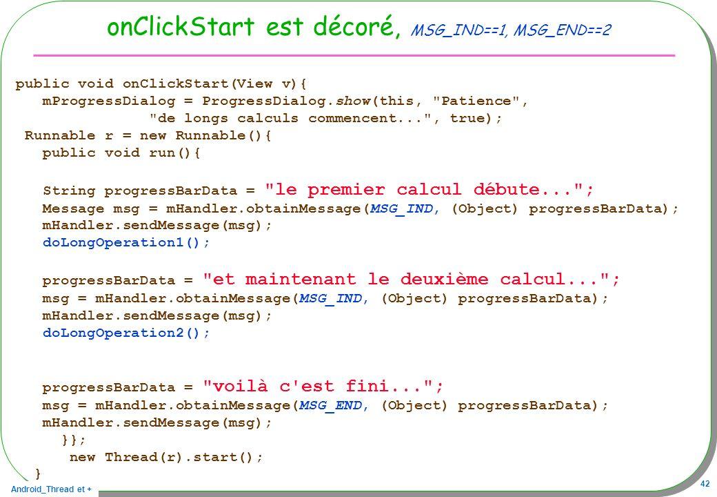 Android_Thread et + 42 onClickStart est décoré, MSG_IND==1, MSG_END==2 public void onClickStart(View v){ mProgressDialog = ProgressDialog.show(this,