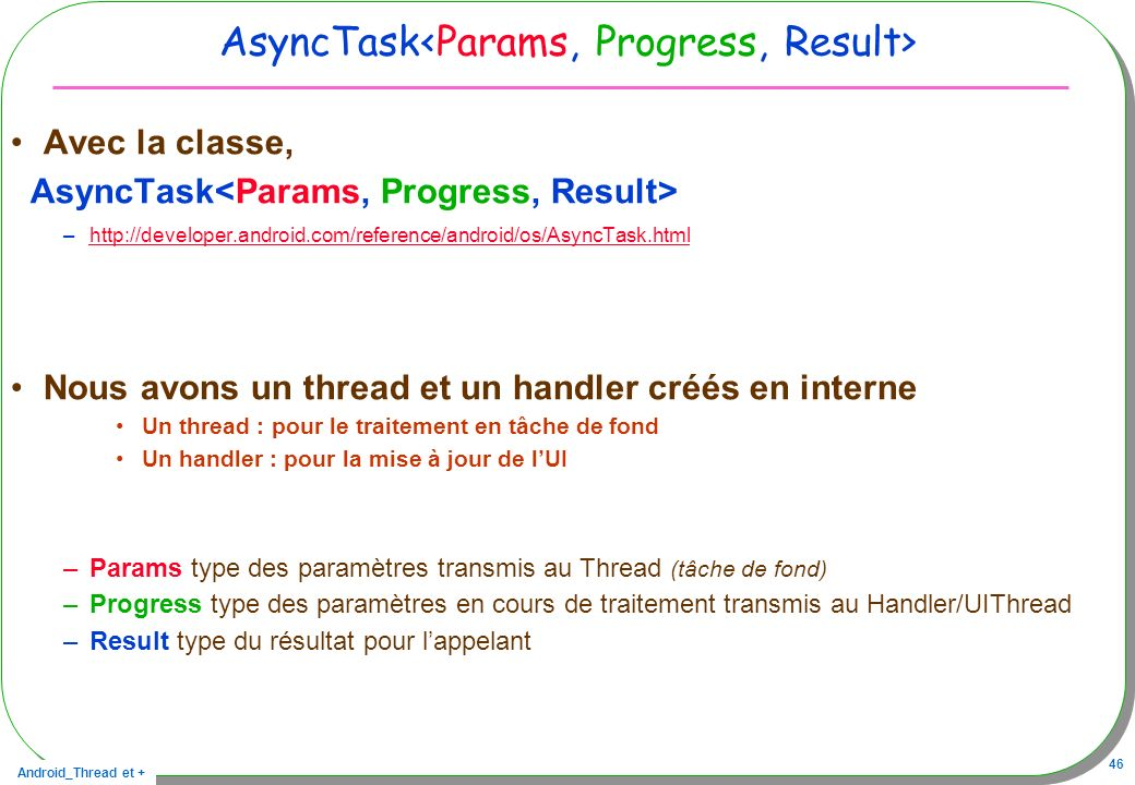 Android_Thread et + 46 AsyncTask Avec la classe, AsyncTask –http://developer.android.com/reference/android/os/AsyncTask.htmlhttp://developer.android.c
