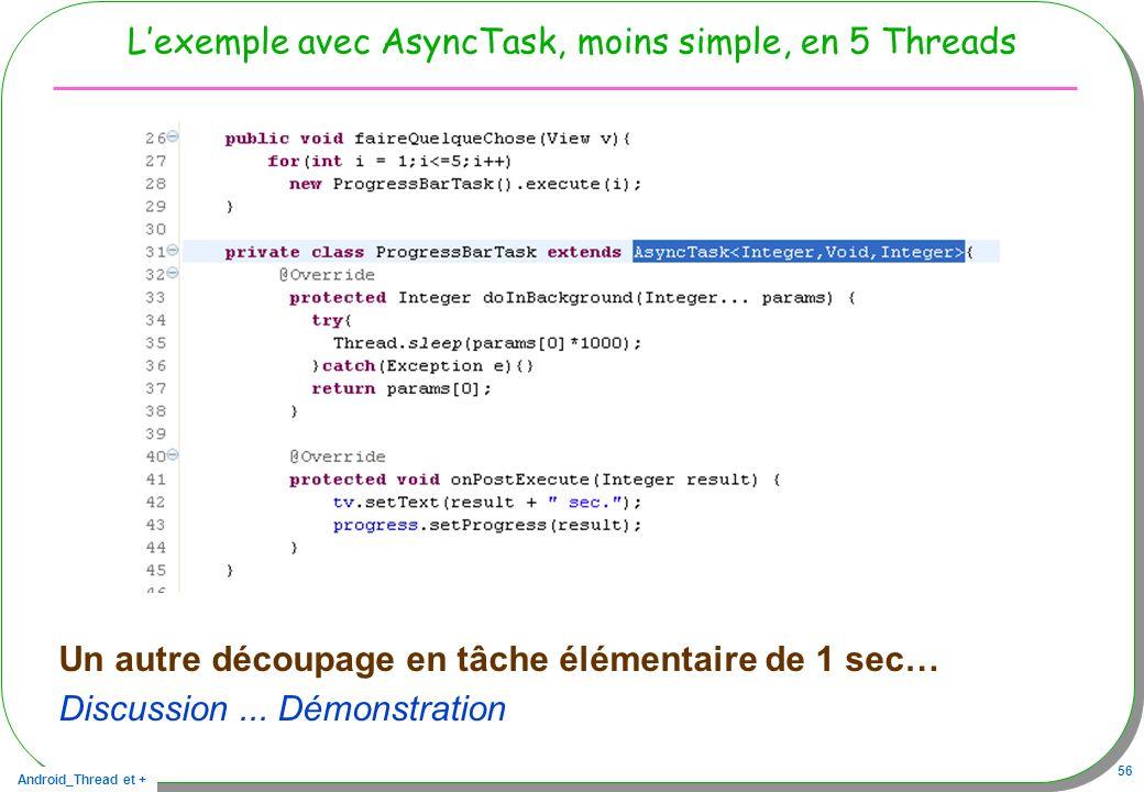 Android_Thread et + 56 Lexemple avec AsyncTask, moins simple, en 5 Threads Un autre découpage en tâche élémentaire de 1 sec… Discussion... Démonstrati