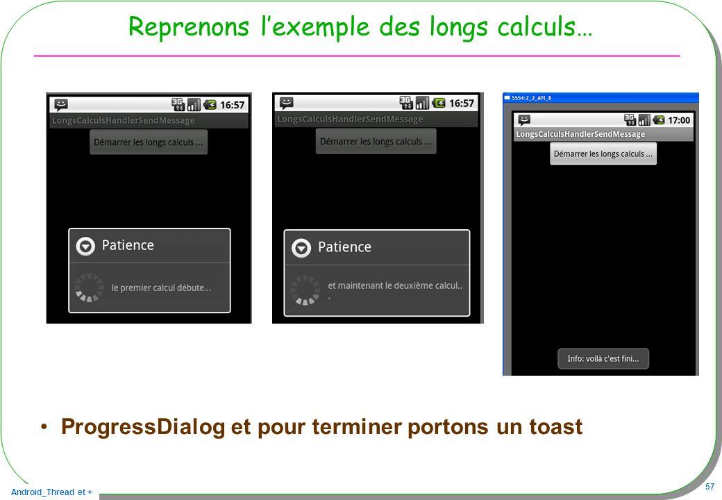 Android_Thread et + 57 Reprenons lexemple des longs calculs… ProgressDialog et pour terminer portons un toast