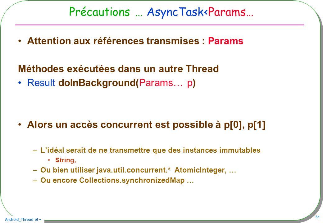 Android_Thread et + 61 Précautions … AsyncTask<Params… Attention aux références transmises : Params Méthodes exécutées dans un autre Thread Result doI