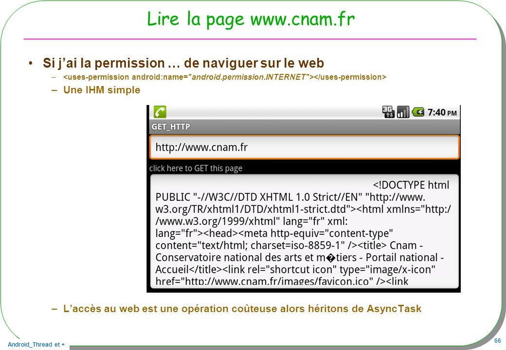 Android_Thread et + 66 Lire la page www.cnam.fr Si jai la permission … de naviguer sur le web – –Une IHM simple –Laccès au web est une opération coûte