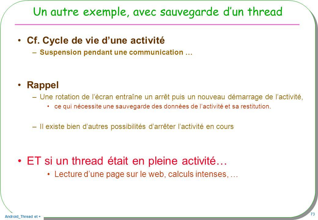 Android_Thread et + 73 Un autre exemple, avec sauvegarde dun thread Cf. Cycle de vie dune activité –Suspension pendant une communication … Rappel –Une
