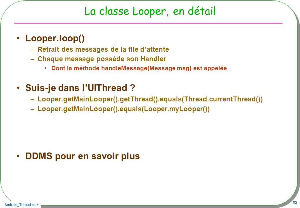 Android_Thread et + 82 La classe Looper, en détail Looper.loop() –Retrait des messages de la file dattente –Chaque message possède son Handler Dont la
