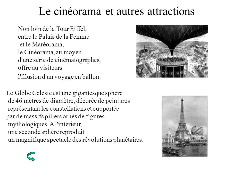 Le cinéorama et autres attractions Non loin de la Tour Eiffel, entre le Palais de la Femme et le Maréorama, le Cinéorama, au moyen d'une série de ciné