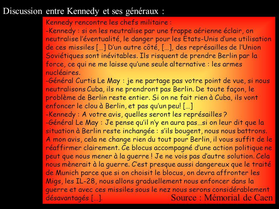 Kennedy rencontre les chefs militaire : -Kennedy : si on les neutralise par une frappe aérienne éclair, on neutralise léventualité, le danger pour les Etats-Unis dune utilisation de ces missiles […] Dun autre côté, […], des représailles de lUnion Soviétiques sont inévitables.