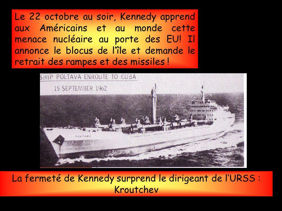 La fermeté de Kennedy surprend le dirigeant de lURSS : Kroutchev Le 22 octobre au soir, Kennedy apprend aux Américains et au monde cette menace nucléaire au porte des EU.