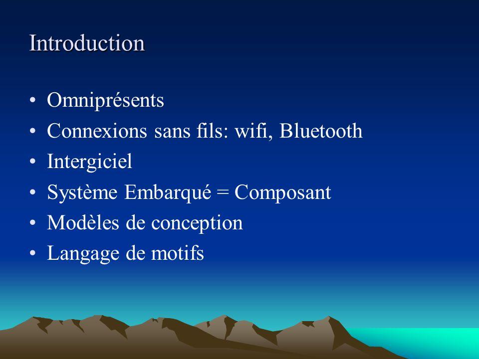 Introduction Omniprésents Connexions sans fils: wifi, Bluetooth Intergiciel Système Embarqué = Composant Modèles de conception Langage de motifs