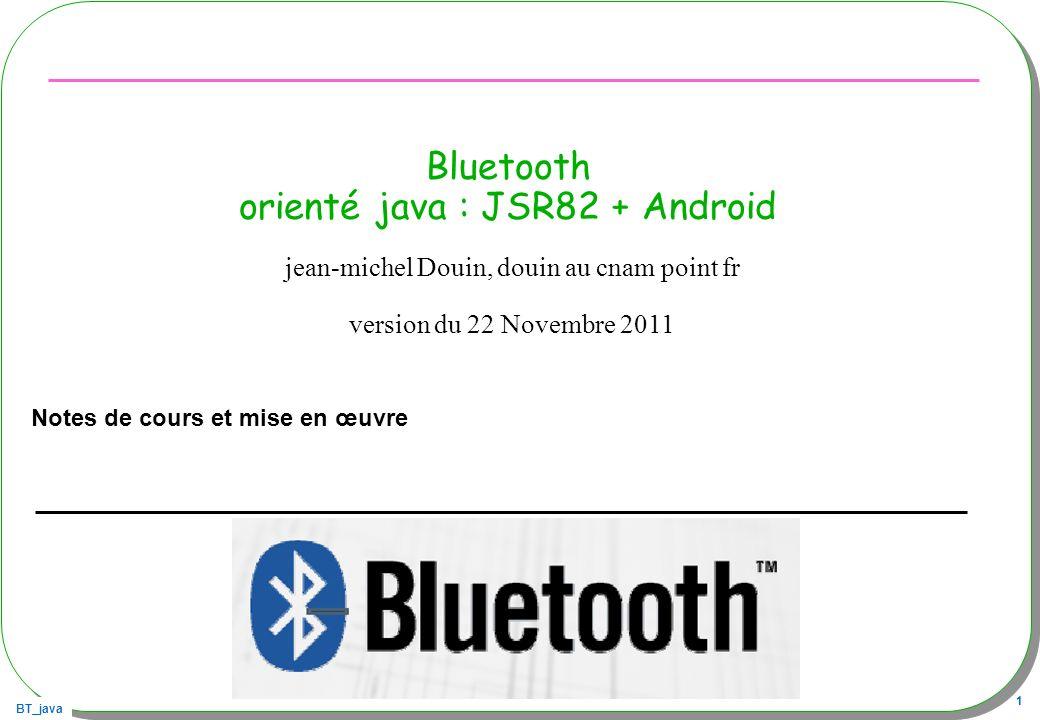 BT_java 22 Android android.bluetooth Qui suis-je ?, qui est là ?, répondez … –http://developer.android.com/guide/topics/wireless/bluetooth.htmlhttp://developer.android.com/guide/topics/wireless/bluetooth.html