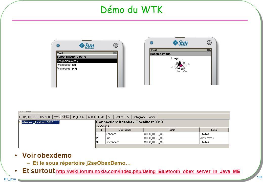 BT_java 100 Démo du WTK Voir obexdemo –Et le sous répertoire j2seObexDemo… Et surtout http://wiki.forum.nokia.com/index.php/Using_Bluetooth_obex_serve
