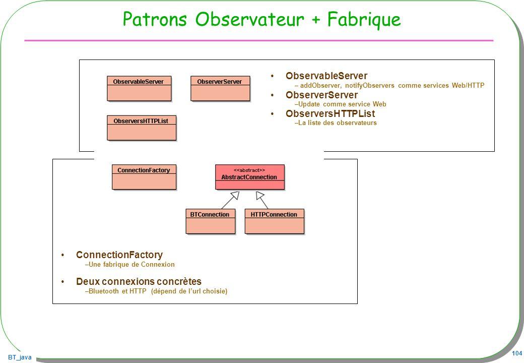 BT_java 104 Patrons Observateur + Fabrique ObservableServer – addObserver, notifyObservers comme services Web/HTTP ObserverServer –Update comme servic