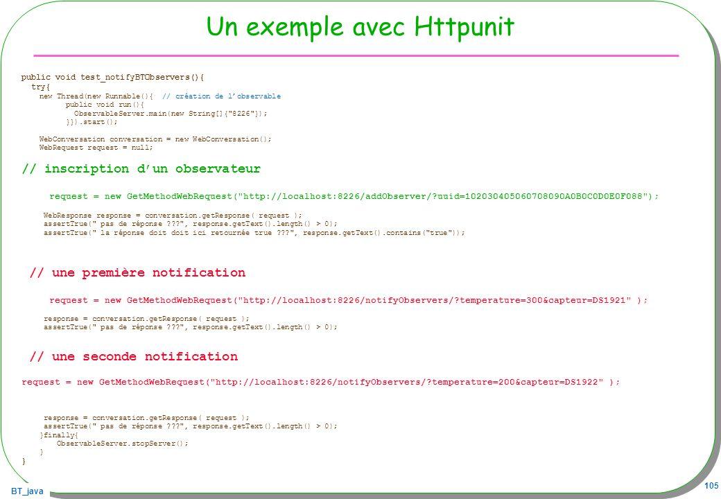 BT_java 105 Un exemple avec Httpunit public void test_notifyBTObservers(){ try{ new Thread(new Runnable(){ // création de lobservable public void run(
