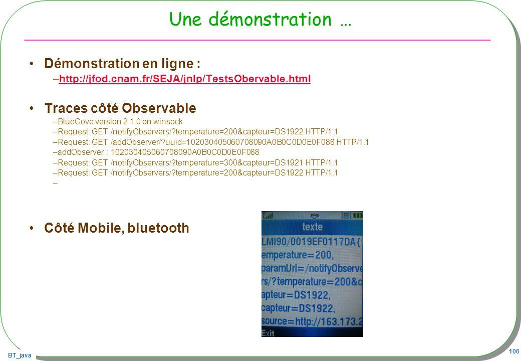 BT_java 106 Une démonstration … Démonstration en ligne : –http://jfod.cnam.fr/SEJA/jnlp/TestsObervable.htmlhttp://jfod.cnam.fr/SEJA/jnlp/TestsObervabl