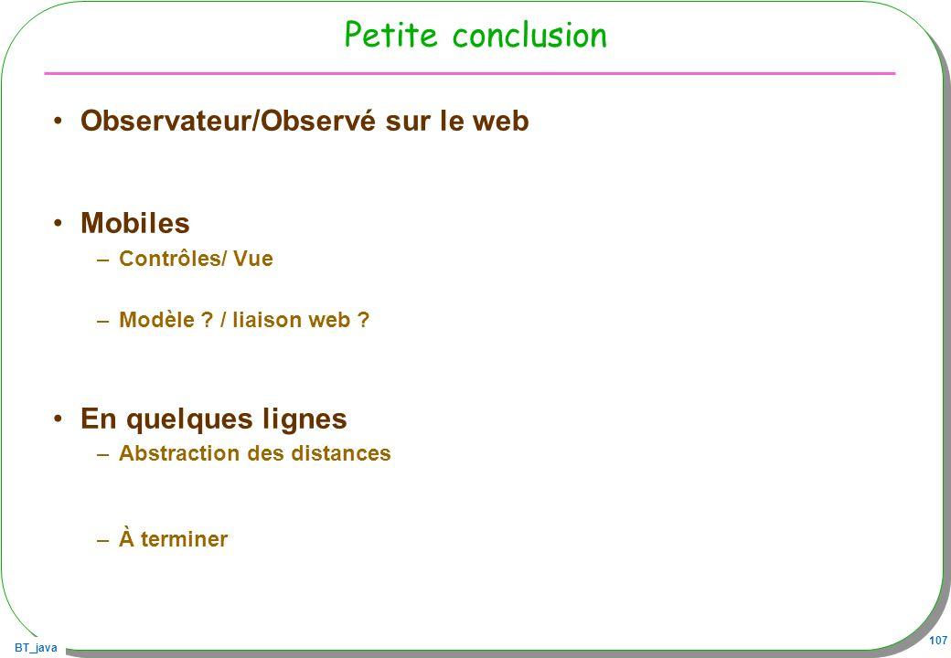 BT_java 107 Petite conclusion Observateur/Observé sur le web Mobiles –Contrôles/ Vue –Modèle ? / liaison web ? En quelques lignes –Abstraction des dis