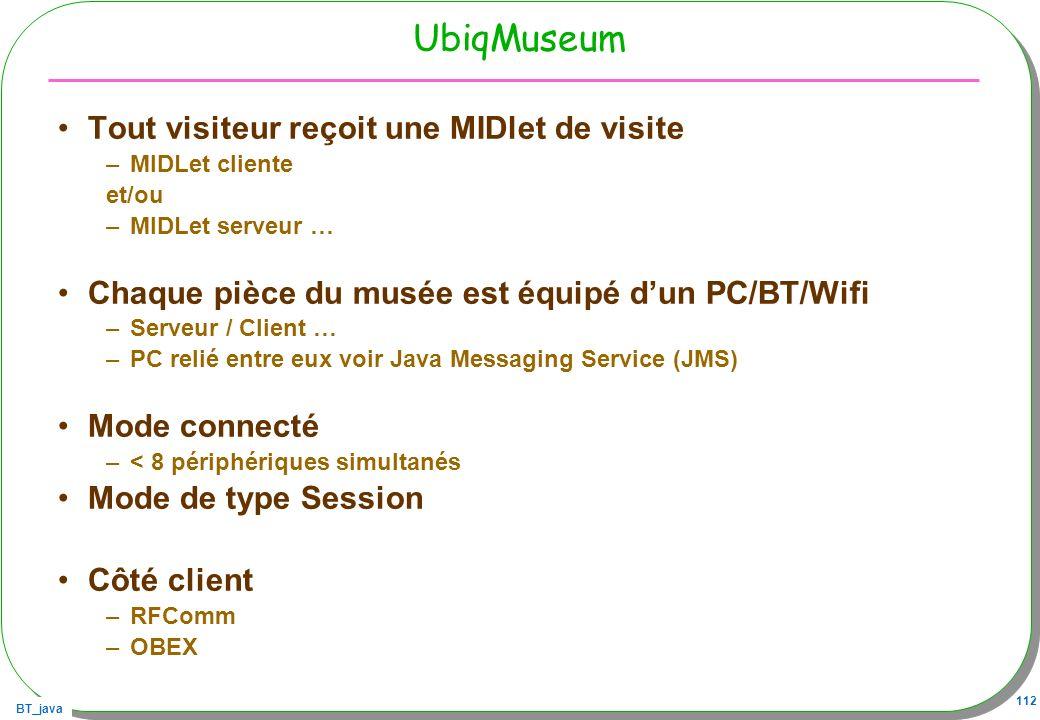 BT_java 112 UbiqMuseum Tout visiteur reçoit une MIDlet de visite –MIDLet cliente et/ou –MIDLet serveur … Chaque pièce du musée est équipé dun PC/BT/Wi