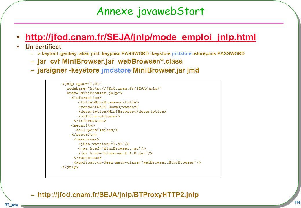 BT_java 114 Annexe javawebStart http://jfod.cnam.fr/SEJA/jnlp/mode_emploi_jnlp.html Un certificat –> keytool -genkey -alias jmd -keypass PASSWORD -key