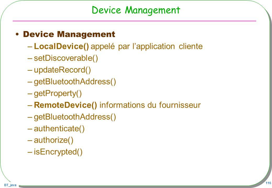 BT_java 116 Device Management –LocalDevice() appelé par lapplication cliente –setDiscoverable() –updateRecord() –getBluetoothAddress() –getProperty()