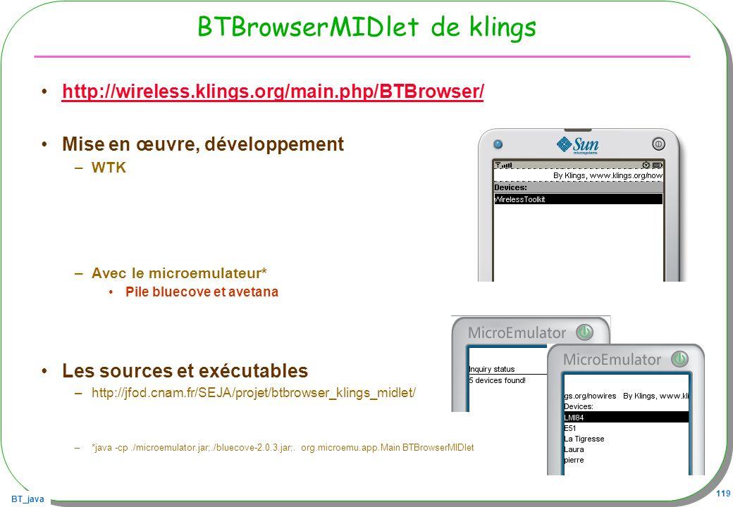 BT_java 119 BTBrowserMIDlet de klings http://wireless.klings.org/main.php/BTBrowser/ Mise en œuvre, développement –WTK –Avec le microemulateur* Pile b