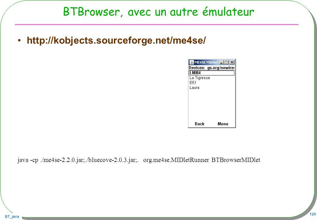 BT_java 120 BTBrowser, avec un autre émulateur http://kobjects.sourceforge.net/me4se/ java -cp./me4se-2.2.0.jar;./bluecove-2.0.3.jar;. org.me4se.MIDle