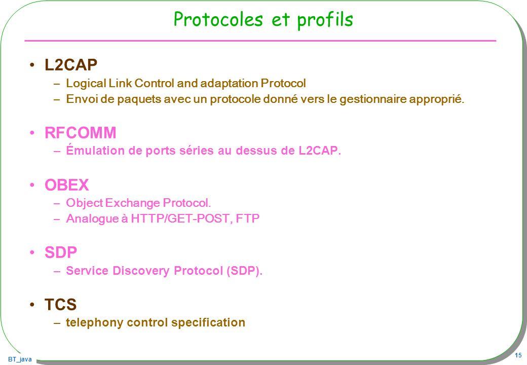 BT_java 15 Protocoles et profils L2CAP –Logical Link Control and adaptation Protocol –Envoi de paquets avec un protocole donné vers le gestionnaire ap