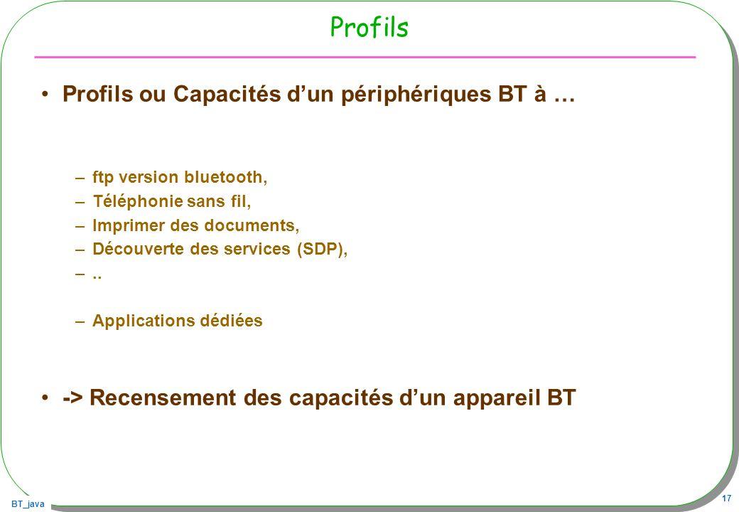 BT_java 17 Profils Profils ou Capacités dun périphériques BT à … –ftp version bluetooth, –Téléphonie sans fil, –Imprimer des documents, –Découverte de