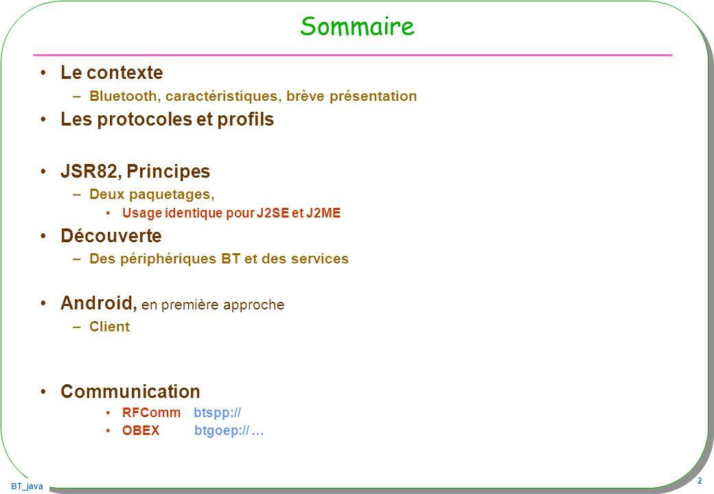 BT_java 2 Sommaire Le contexte –Bluetooth, caractéristiques, brève présentation Les protocoles et profils JSR82, Principes –Deux paquetages, Usage ide