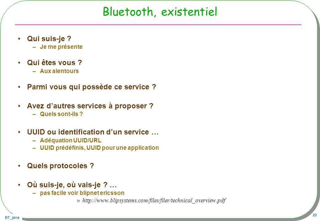 BT_java 20 Bluetooth, existentiel Qui suis-je ? –Je me présente Qui êtes vous ? –Aux alentours Parmi vous qui possède ce service ? Avez dautres servic