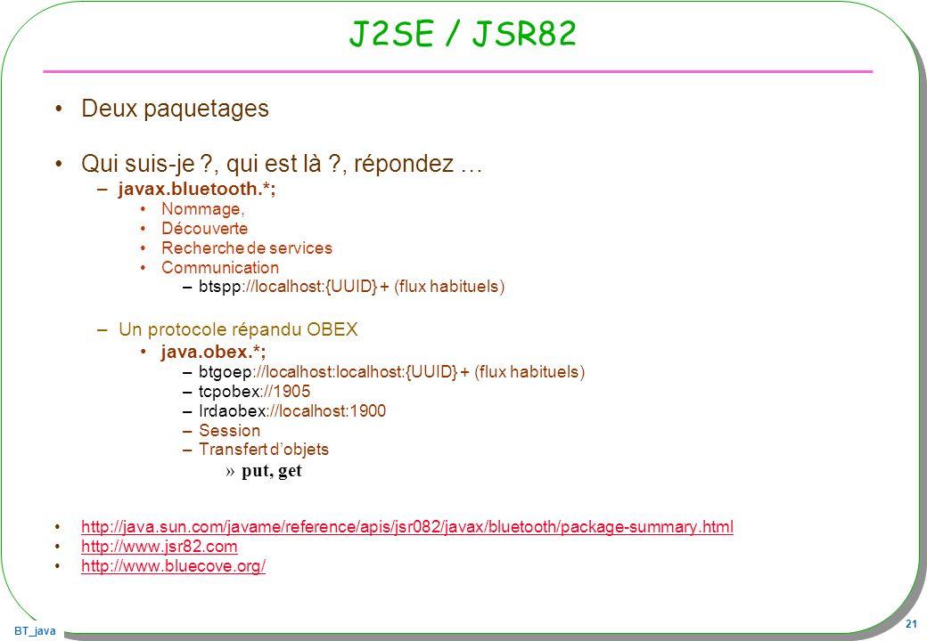 BT_java 21 J2SE / JSR82 Deux paquetages Qui suis-je ?, qui est là ?, répondez … –javax.bluetooth.*; Nommage, Découverte Recherche de services Communic