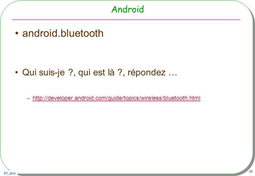 BT_java 22 Android android.bluetooth Qui suis-je ?, qui est là ?, répondez … –http://developer.android.com/guide/topics/wireless/bluetooth.htmlhttp://