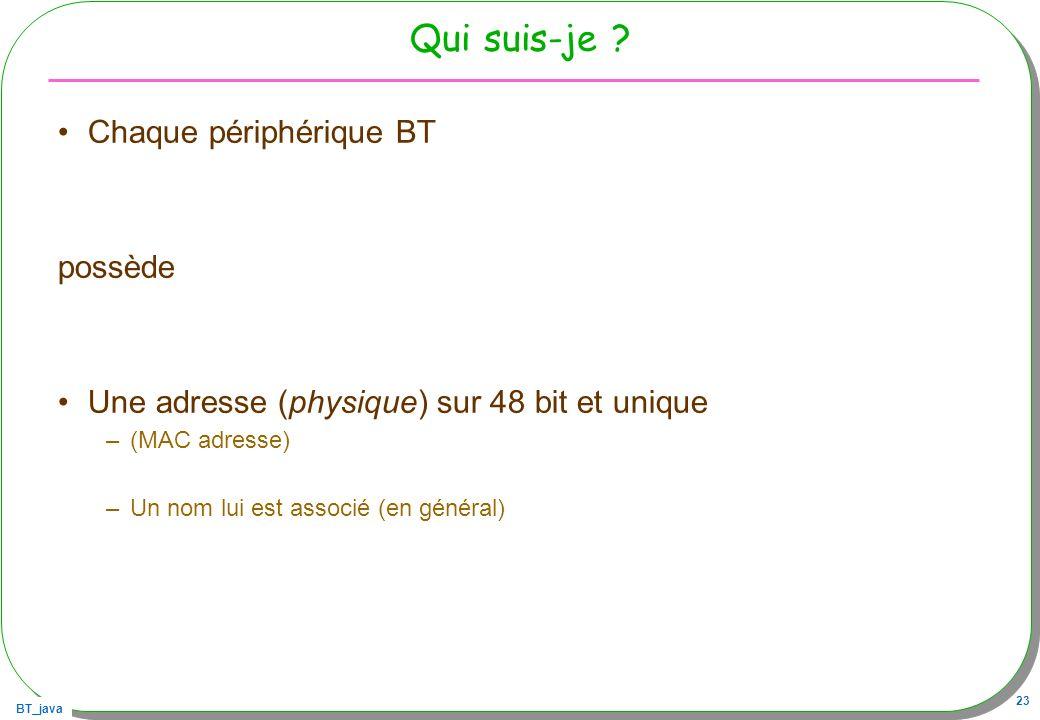BT_java 23 Qui suis-je ? Chaque périphérique BT possède Une adresse (physique) sur 48 bit et unique –(MAC adresse) –Un nom lui est associé (en général