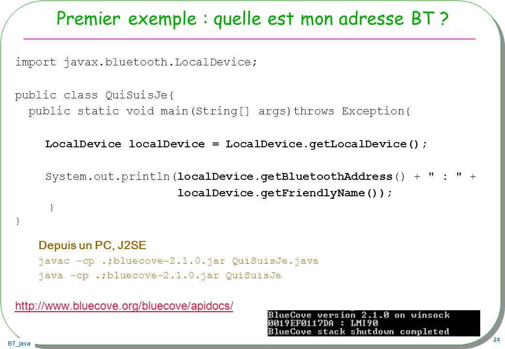 BT_java 24 Premier exemple : quelle est mon adresse BT ? import javax.bluetooth.LocalDevice; public class QuiSuisJe{ public static void main(String[]