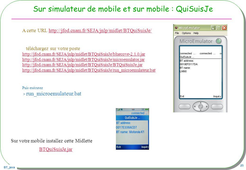 BT_java 25 Sur simulateur de mobile et sur mobile : QuiSuisJe A cette URL http://jfod.cnam.fr/SEJA/jnlp/midlet/BTQuiSuisJe/http://jfod.cnam.fr/SEJA/jn