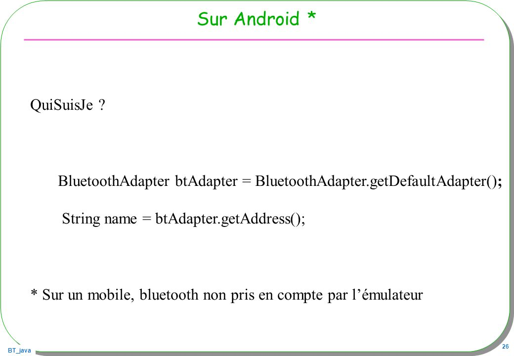 BT_java 26 Sur Android * QuiSuisJe ? BluetoothAdapter btAdapter = BluetoothAdapter.getDefaultAdapter(); String name = btAdapter.getAddress(); * Sur un