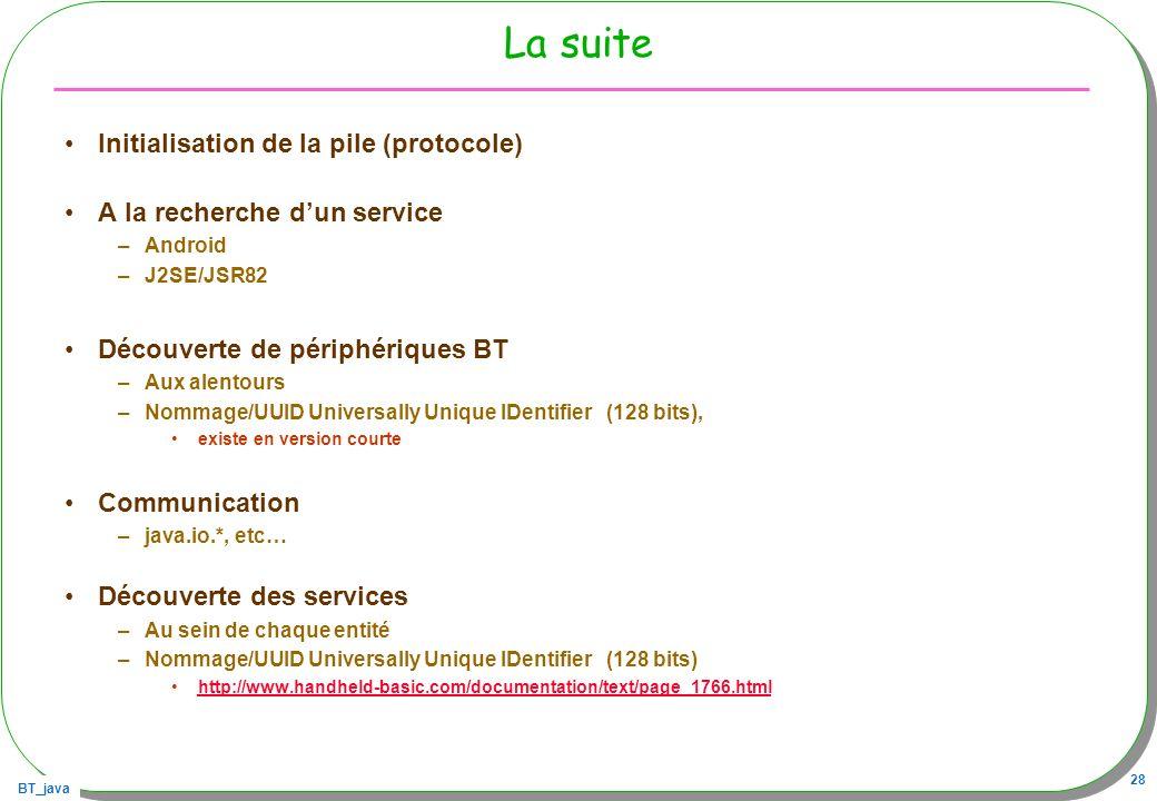 BT_java 28 La suite Initialisation de la pile (protocole) A la recherche dun service –Android –J2SE/JSR82 Découverte de périphériques BT –Aux alentour
