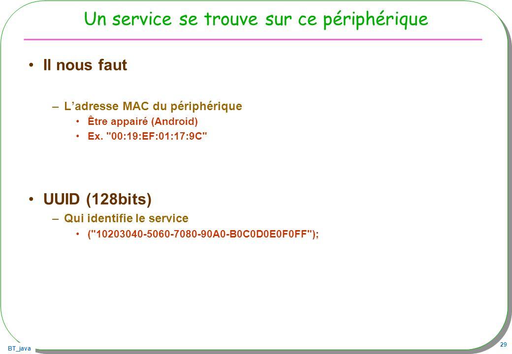 BT_java 29 Un service se trouve sur ce périphérique Il nous faut –Ladresse MAC du périphérique Être appairé (Android) Ex.
