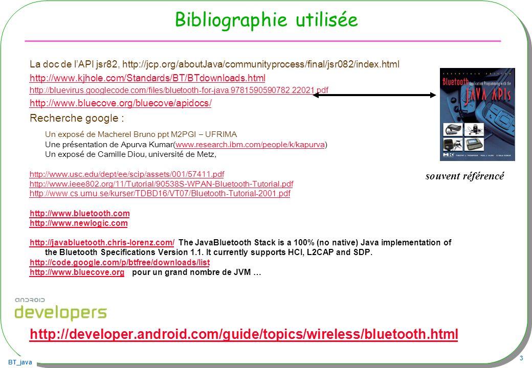 BT_java 4 Préambule Le contexte J2SE 6.0, update 11 WindowsXP/SP2, Outil de développement Bluej 2.2.1 … PC/clé Iogear GBU341W6, GBU421W6 librairie bluecove www.bluecove.org 2.1.0,www.bluecove.org « on winsock » Les MIDlet Outils NetBeans 6.5, WTK 2.5.2 CLDC1.1, MIDP2.0 sur PC avec le micro-emulator http://www.microemu.org/ sur mobiles : sony ericsson S500i, W580i, Motorola K1 KRZR Note: à priori, le WTK ne permet quune émulation du BT HTC Galaxy Tab, 2.2 API 8, HTC Magic http://www.iogear.com/product/GBU341W6/ http://www.iogear.com/product/GBU421W6/