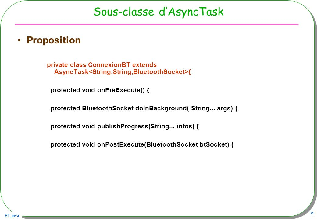 BT_java 31 Sous-classe dAsyncTask Proposition private class ConnexionBT extends AsyncTask { protected void onPreExecute() { protected BluetoothSocket