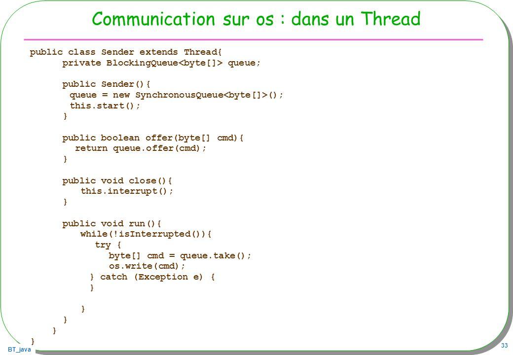 BT_java 33 Communication sur os : dans un Thread public class Sender extends Thread{ private BlockingQueue queue; public Sender(){ queue = new Synchro