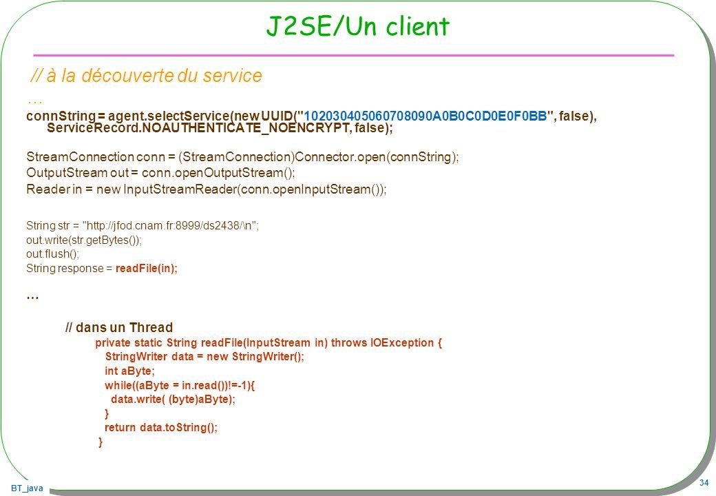 BT_java 34 J2SE/Un client // à la découverte du service … connString = agent.selectService(new UUID(