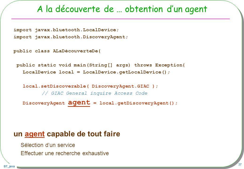 BT_java 37 A la découverte de … obtention dun agent import javax.bluetooth.LocalDevice; import javax.bluetooth.DiscoveryAgent; public class ALaDécouve