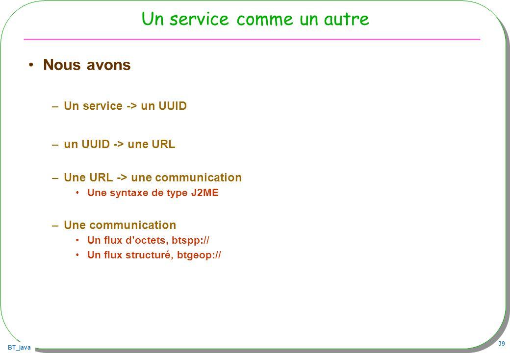 BT_java 39 Un service comme un autre Nous avons –Un service -> un UUID –un UUID -> une URL –Une URL -> une communication Une syntaxe de type J2ME –Une