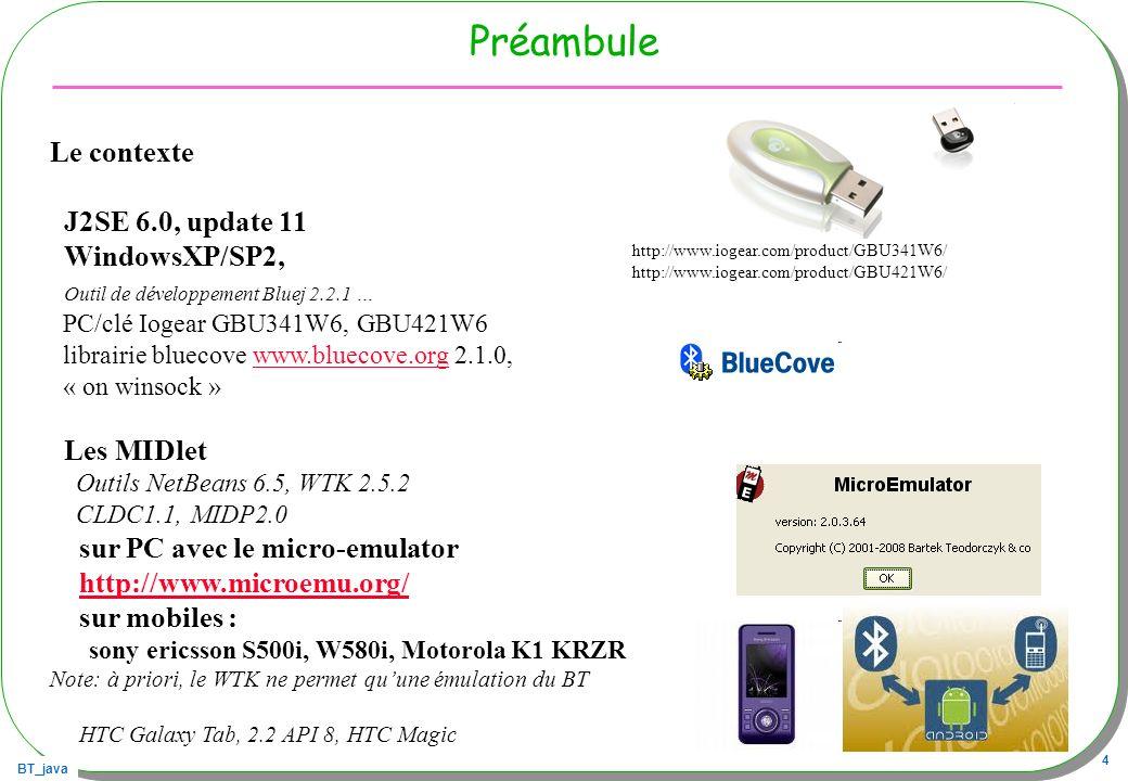 BT_java 4 Préambule Le contexte J2SE 6.0, update 11 WindowsXP/SP2, Outil de développement Bluej 2.2.1 … PC/clé Iogear GBU341W6, GBU421W6 librairie blu