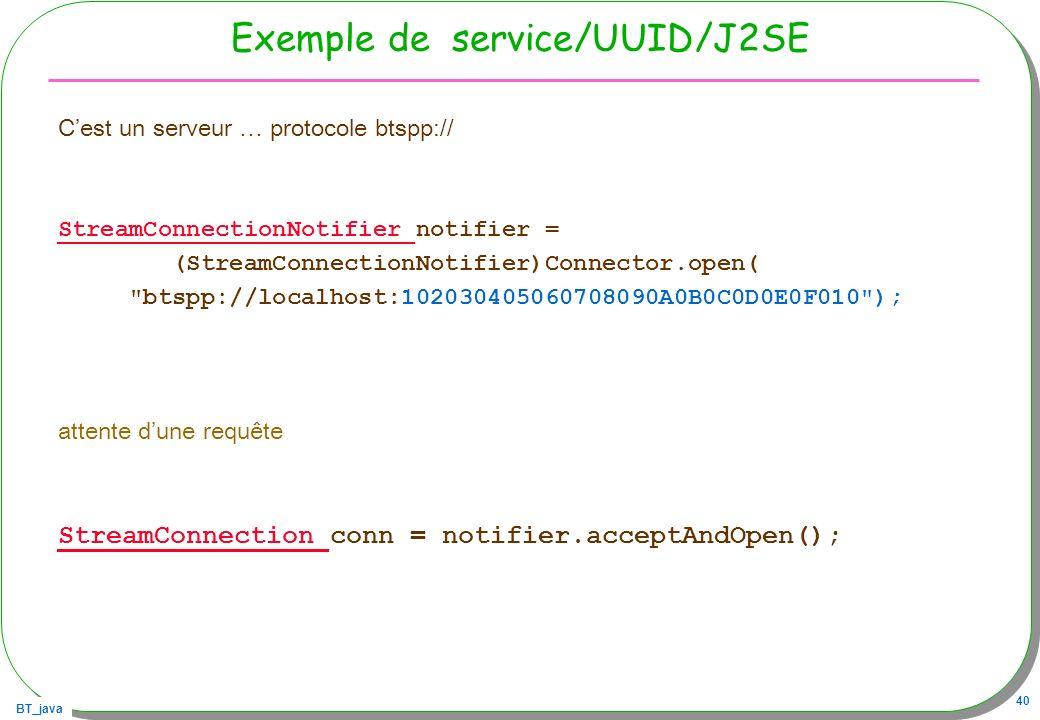BT_java 40 Exemple de service/UUID/J2SE Cest un serveur … protocole btspp:// StreamConnectionNotifier StreamConnectionNotifier notifier = (StreamConne