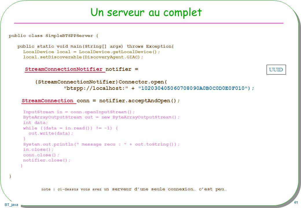 BT_java 41 Un serveur au complet public class SimpleBTSPPServer { public static void main(String[] args) throws Exception{ LocalDevice local = LocalDe