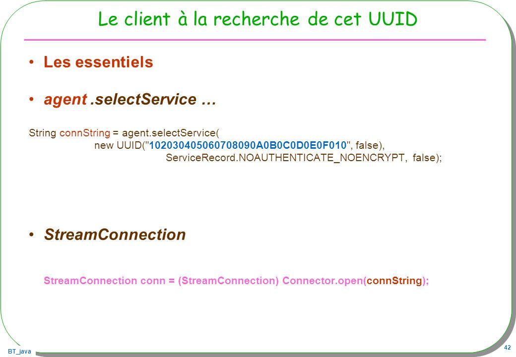 BT_java 42 Le client à la recherche de cet UUID Les essentiels agent.selectService … String connString = agent.selectService( new UUID(